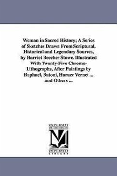 Woman in Sacred History A Series of Sketches Drawn from Scriptural, Historical and Legendary Sources, by Harriet Beecher Stowe. Illustrated with Twen - Stowe, Harriet Beecher