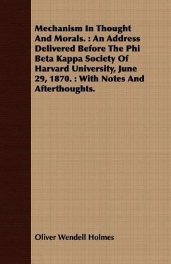Mechanism in Thought and Morals.: An Address Delivered Before the Phi Beta Kappa Society of Harvard University, June 29, 1870.: With Notes and Afterth - Holmes, Oliver Wendell, Jr.