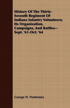 History Of The Thirty-Seventh Regiment Of Indiana Infantry Volunteers Its Organization, Campaigns, And Battles--Sept. '61-Oct. '64 - Puntenney, George H.