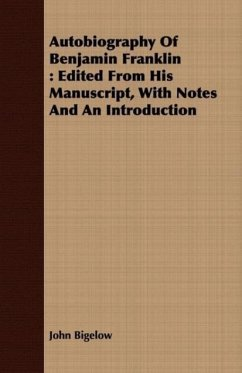 Autobiography of Benjamin Franklin: Edited from His Manuscript, with Notes and an Introduction - Bigelow, John