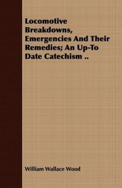 Locomotive Breakdowns, Emergencies And Their Remedies An Up-To Date Catechism .. - Wood, William Wallace