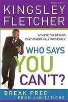Who Says You Can't: If God Didn't Say It, It's Just an Opinion! Additional Copy: Achieve the Dreams That Others Call Impossible - Fletcher, Kingsley