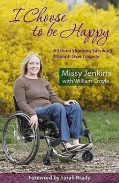 I Choose to Be Happy: A School Shooting Survivor's Triumph Over Tragedy - Jenkins, Missy Croyle, Willliam Croyle, William