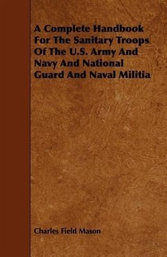 A Complete Handbook For The Sanitary Troops Of The U.S. Army And Navy And National Guard And Naval Militia - Mason, Charles Field