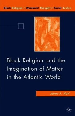 Black Religion and the Imagination of Matter in the Atlantic World - Noel, J.