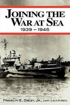 Joining the War at Sea 1939-1945: A Destroyer's Role in World War II Naval Convoys and Invasion Landings - Dailey, Franklyn E. , Jr.