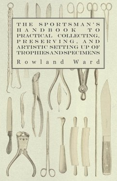 The Sportsman's Handbook to Practical Collecting, Preserving, and Artistic Setting up of Trophies and Specimens to Which is Added a Synoptical Guide to the Hunting Grounds of the World - Ward, Rowland