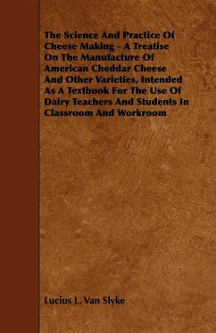 The Science and Practice of Cheese Making - A Treatise on the Manufacture of American Cheddar Cheese and Other Varieties, Intended as a Textbook for t - Slyke, Lucius L. Van