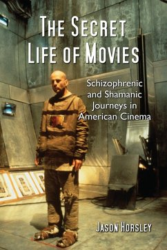 The Secret Life of Movies: Schizophrenic and Shamanic Journeys in American Cinema - Horsley, Jason