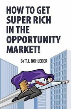 How to Get Super Rich in the Opportunity Market! - Rohleder, T. J.