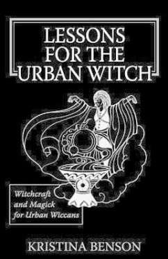 Lessons for the Urban Witch: Witchcraft and Magick for Urban Wiccans: Wicca and Magick for Modern Witches - Benson, Kristina
