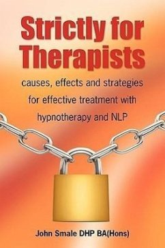 Strictly for Therapists: Causes, Effects and Strategies for Effective Treatment with Hypnotherapy and Nlp - Smale, John