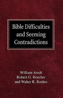 Bible Difficulties and Seeming Contradictions - Arndt, William Hoerber, Robert G. Roehrs, Walther R.