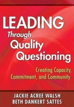 Leading Through Quality Questioning: Creating Capacity, Commitment, and Community - Walsh, Jackie Acree Sattes, Beth Dankert