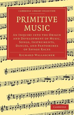 Primitive Music: An Inquiry Into the Origin and Development of Music, Songs, Instruments, Dances, and Pantomimes of Savage Races - Wallaschek, Richard