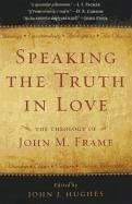 Speaking the Truth in Love: The Theology of John M. Frame - Herausgeber: Hughes, John J.