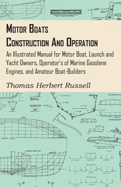 Motor Boats - Construction and Operation - An Illustrated Manual for Motor Boat, Launch and Yacht Owners, Operator's of Marine Gasolene Engines, and Amateur Boat-Builders - Russell, Thomas Herbert