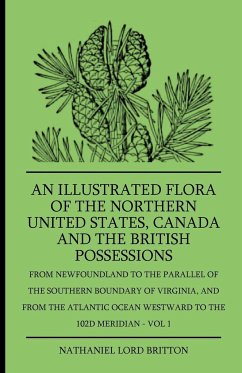 An Illustrated Flora Of The Northern United States, Canada And The British Possessions - From Newfoundland To The Parallel Of The Southern Boundary Of Virginla, And From The Atlantic Ocean Westward To The 102D Meridian - Vol 1 - Britton, Nathaniel Lord