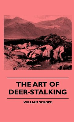 The Art Of Deer-Stalking - Illustrated By A Narrative Of A Few Days Sport In The Forest Of Atholl, With Some Account Of The Nature And Habits Of Red Deer, And A Short Description Of The Scotch Forests, Legends, Superstitions, Stories Of Poachers And Freeb - Scrope, William