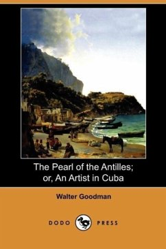 The Pearl of the Antilles Or, an Artist in Cuba (Dodo Press) - Goodman, Walter