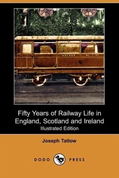 Fifty Years of Railway Life in England, Scotland and Ireland (Illustrated Edition) (Dodo Press) - Tatlow, Joseph