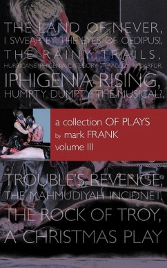 A Collection of Plays by Mark Frank Volume III: Land of Never, I Swear by the Eyes of Oedipus, the Rainy Trails, Hurricane Iphigenia-Category 5-Trag - Frank, Mark