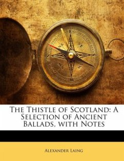 The Thistle of Scotland: A Selection of Ancient Ballads, with Notes - Laing, Alexander
