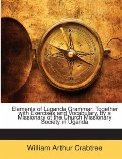 Elements of Luganda Grammar: Together with Exercises and Vocabulary, by a Missionary of the Church Missionary Society in Uganda - Crabtree, William Arthur