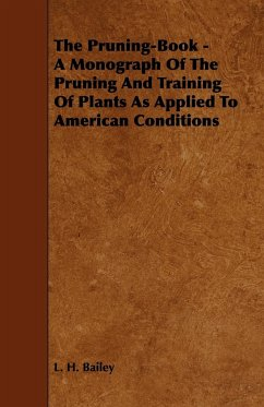 The Pruning-Book - A Monograph of the Pruning and Training of Plants as Applied to American Conditions - Bailey, L. H.