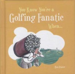 You Know You're a Golfing Fanatic When... - Fraser, Ben