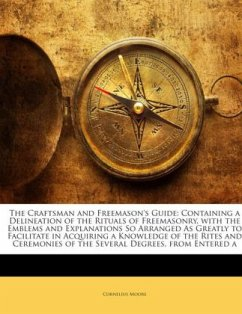 The Craftsman and Freemason's Guide: Containing a Delineation of the Rituals of Freemasonry, with the Emblems and Explanations So Arranged As Greatly to Facilitate in Acquiring a Knowledge of the Rites and Ceremonies of the Several Degrees, from Entered a - Moore, Cornelius