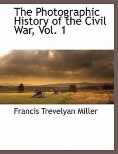 The Photographic History of the Civil War, Vol. 1 - Miller, Francis Trevelyan