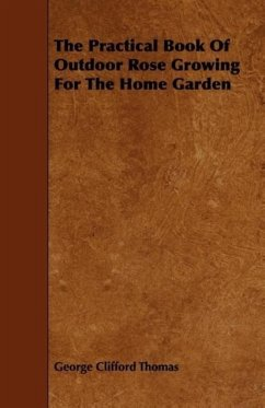 The Practical Book Of Outdoor Rose Growing For The Home Garden - Thomas, George Clifford