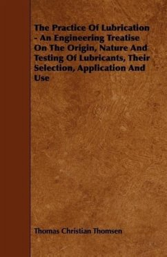 The Practice Of Lubrication - An Engineering Treatise On The Origin, Nature And Testing Of Lubricants, Their Selection, Application And Use - Thomsen, Thomas Christian