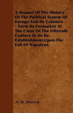 A Manual Of The History Of The Political System Of Europe And Its Colonies - Form Its Formation At The Close Of The Fifteenth Century To Its Re-Establishment Upon The Fall Of Napoleon - Heeren, A. H.