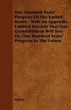 One Hundred Years' Progress Of The United States - With An Appendix Entitled Marvels That Our Grandchildren Will See Or, One Hundred Years' Progress In The Future - Anon.