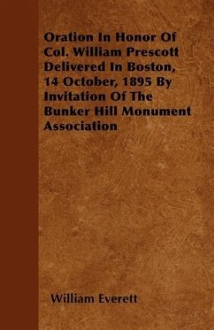 Oration In Honor Of Col. William Prescott Delivered In Boston, 14 October, 1895 By Invitation Of The Bunker Hill Monument Association - Everett, William