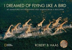 I Dreamed of Flying Like a Bird: My Adventures Photographing Wild Animals from a Helicopter - Haas, Robert B.