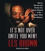 It's Not Over Until You Win!: How to Become the Person You Always Wanted to Be -- No Matter What the Obstacles - Brown, Les