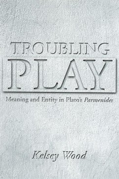 Troubling Play: Meaning and Entity in Plato's Parmenides - Wood, Kelsey