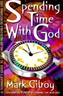 Spending Time with God: A Teenager's Guide to Creating an Incredible Devotional Life - Gilroy, Mark