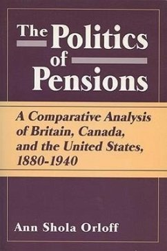 Politics of Pensions: A Comparative Analysis of Britain, Canada, and the United States, 1880-1940 - Orloff, Ann Shola