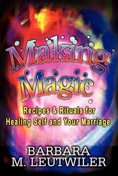 Making Magic: Recipes & Rituals for Healing Self and Your Marriage - Leutwiler, Barbara M.