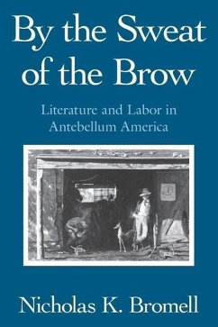 By the Sweat of the Brow: Literature and Labor in Antebellum America - Bromell, Nicholas K.