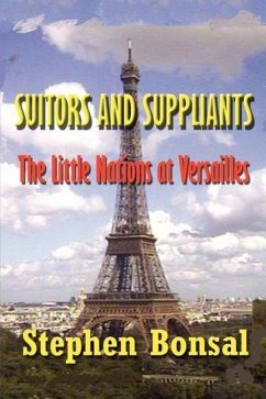 Suitors and Suppliants: The Little Nations at Versailles - Bonsal, Stephen