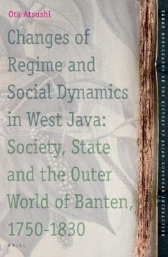 Changes of Regime and Social Dynamics in West Java: Society, State and the Outer World of Banten, 1750-1830 - Ota, Atsushi Ota, A. Atsushi, Ota
