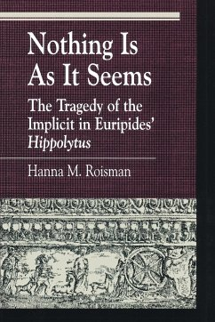 Nothing Is as It Seems: The Tragedy of the Implicit in Euripides' Hippolytus - Roisman, Hanna M.