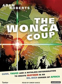 Wonga Coup: A Tale of Guns, Germs and the Steely Determination to Create Mayhem in an Oil-Rich Corner of Africa - Roberts, Adam