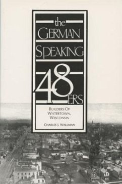 The German-Speaking 48ers: Builders of Watertown, Wisconsin - Wallman, Charles J.
