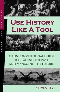 Use History Like a Tool: An Unconventional Guide to Reading the Past and Managing the Future - Levi, Steven